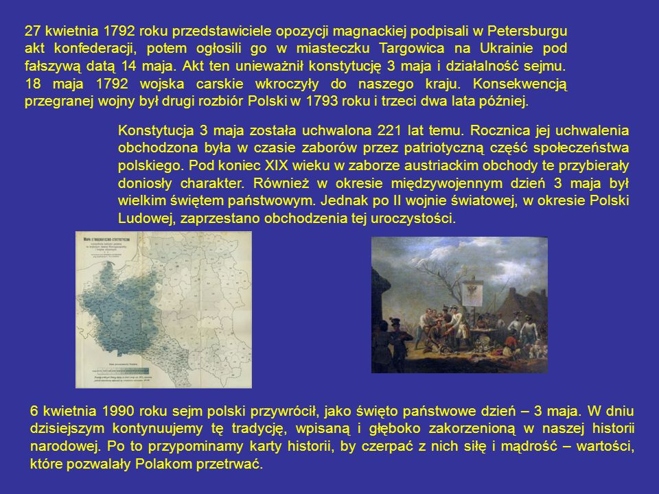 27 kwietnia 1792 roku przedstawiciele opozycji magnackiej podpisali w Petersburgu akt konfederacji, potem ogłosili go w miasteczku Targowica na Ukrainie pod fałszywą datą 14 maja. Akt ten unieważnił konstytucję 3 maja i działalność sejmu. 18 maja 1792 wojska carskie wkroczyły do naszego kraju. Konsekwencją przegranej wojny był drugi rozbiór Polski w 1793 roku i trzeci dwa lata później.