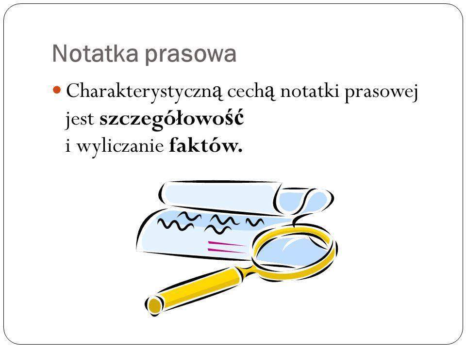 Notatka prasowa Charakterystyczną cechą notatki prasowej jest szczegółowość i wyliczanie faktów.
