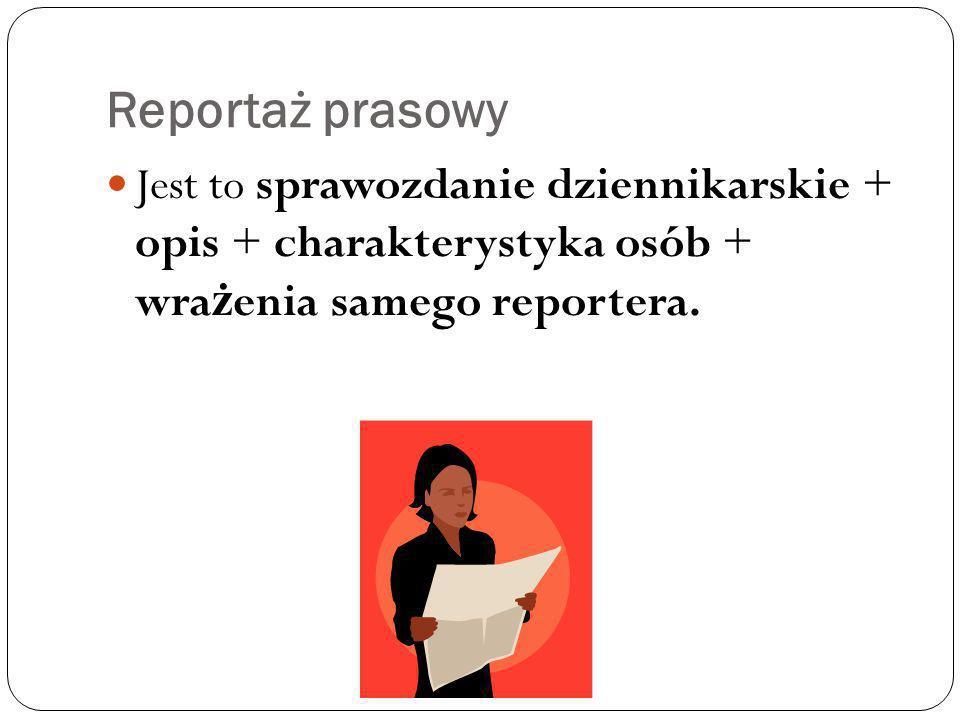 Reportaż prasowy Jest to sprawozdanie dziennikarskie + opis + charakterystyka osób + wrażenia samego reportera.