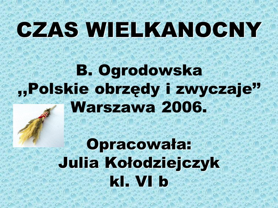 CZAS WIELKANOCNY B. Ogrodowska ,,Polskie obrzędy i zwyczaje'' Warszawa 2006.