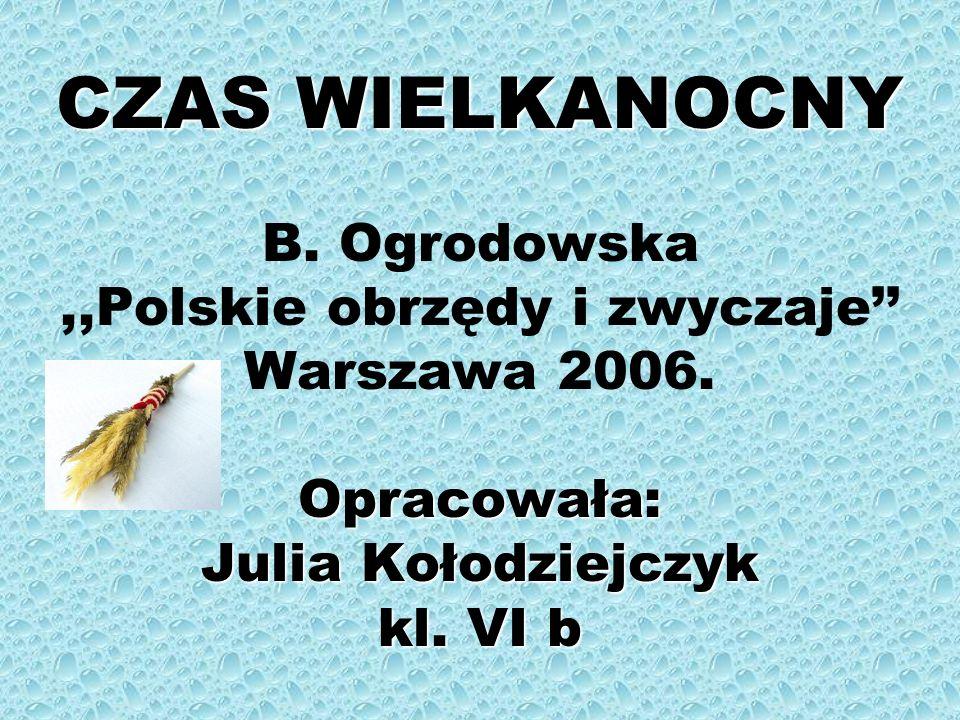 CZAS WIELKANOCNY B.Ogrodowska ,,Polskie obrzędy i zwyczaje'' Warszawa 2006.