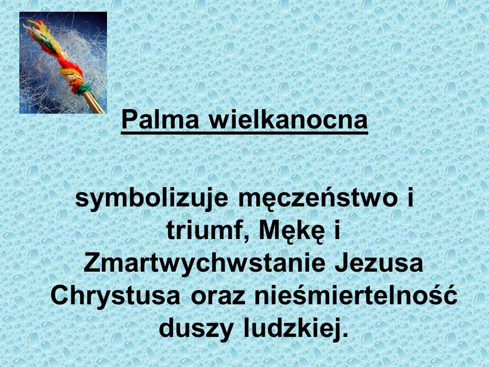 Palma wielkanocnasymbolizuje męczeństwo i triumf, Mękę i Zmartwychwstanie Jezusa Chrystusa oraz nieśmiertelność duszy ludzkiej.