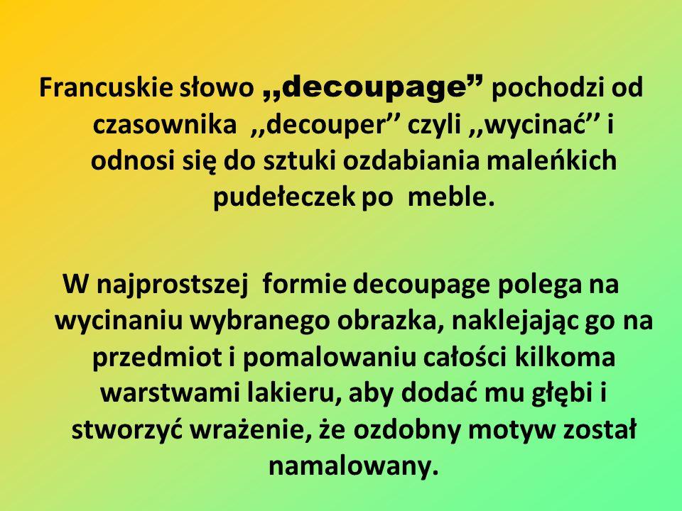Francuskie słowo ,,decoupage'' pochodzi od czasownika ,,decouper'' czyli ,,wycinać'' i odnosi się do sztuki ozdabiania maleńkich pudełeczek po meble.
