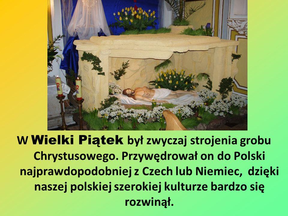 W Wielki Piątek był zwyczaj strojenia grobu Chrystusowego