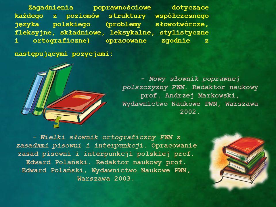 Zagadnienia poprawnościowe dotyczące każdego z poziomów struktury współczesnego języka polskiego (problemy słowotwórcze, fleksyjne, składniowe, leksykalne, stylistyczne i ortograficzne) opracowane zgodnie z następującymi pozycjami:
