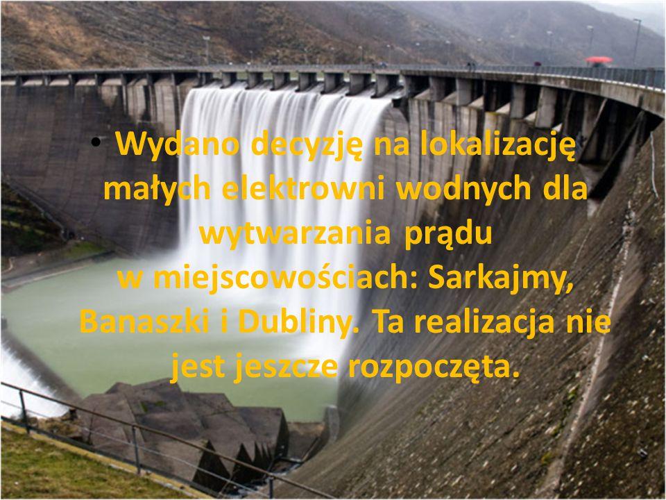 Wydano decyzję na lokalizację małych elektrowni wodnych dla wytwarzania prądu w miejscowościach: Sarkajmy, Banaszki i Dubliny.