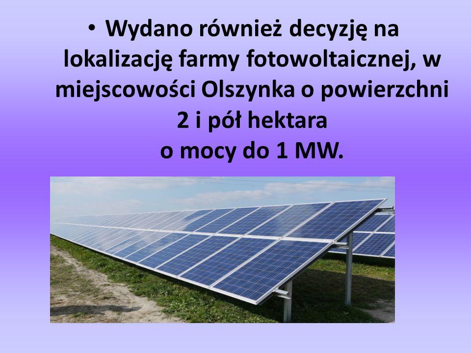 Wydano również decyzję na lokalizację farmy fotowoltaicznej, w miejscowości Olszynka o powierzchni 2 i pół hektara o mocy do 1 MW.