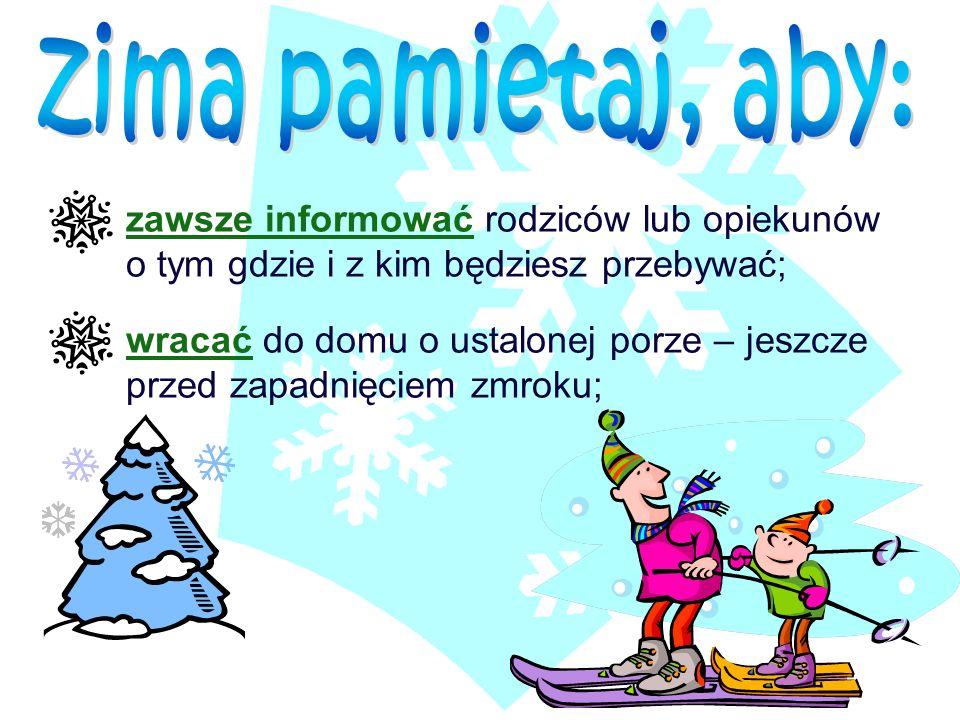 zima pamietaj, aby: zawsze informować rodziców lub opiekunów o tym gdzie i z kim będziesz przebywać;
