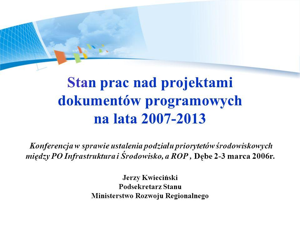 Stan prac nad projektami dokumentów programowych na lata 2007-2013 Konferencja w sprawie ustalenia podziału priorytetów środowiskowych między PO Infrastruktura i Środowisko, a ROP , Dębe 2-3 marca 2006r.