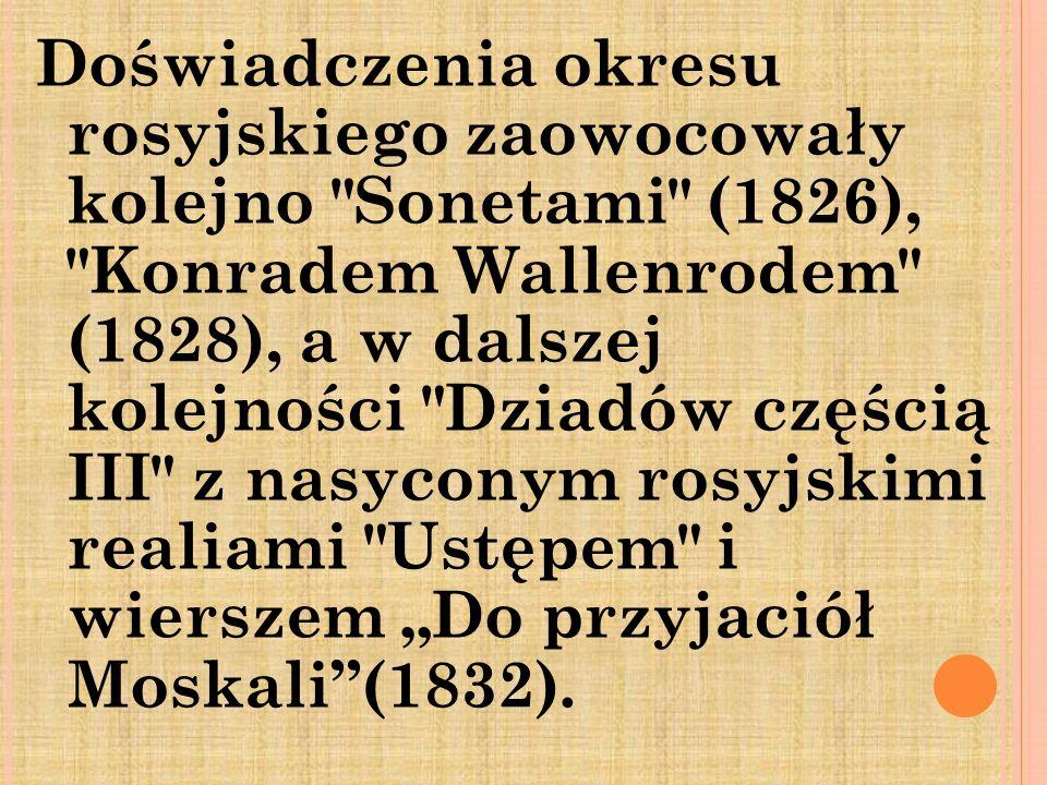 """Doświadczenia okresu rosyjskiego zaowocowały kolejno Sonetami (1826), Konradem Wallenrodem (1828), a w dalszej kolejności Dziadów częścią III z nasyconym rosyjskimi realiami Ustępem i wierszem """"Do przyjaciół Moskali (1832)."""