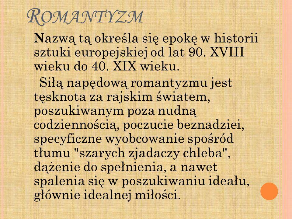 Romantyzm Nazwą tą określa się epokę w historii sztuki europejskiej od lat 90. XVIII wieku do 40. XIX wieku.