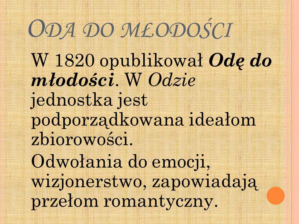 Oda do młodości W 1820 opublikował Odę do młodości. W Odzie jednostka jest podporządkowana ideałom zbiorowości.