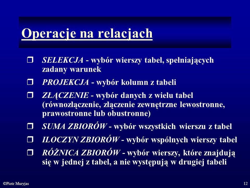 Operacje na relacjach SELEKCJA - wybór wierszy tabel, spełniających zadany warunek. PROJEKCJA - wybór kolumn z tabeli.