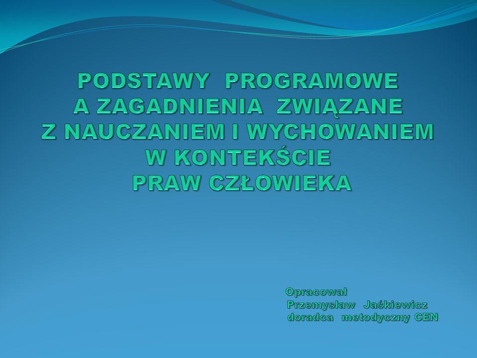 PODSTAWY PROGRAMOWE A ZAGADNIENIA ZWIĄZANE Z NAUCZANIEM I WYCHOWANIEM W KONTEKŚCIE PRAW CZŁOWIEKA Opracował Przemysław Jaśkiewicz doradca metodyczny CEN