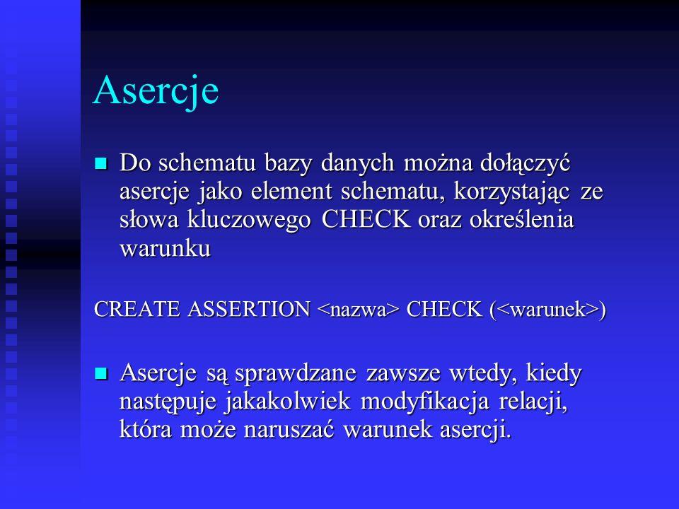 Asercje Do schematu bazy danych można dołączyć asercje jako element schematu, korzystając ze słowa kluczowego CHECK oraz określenia warunku.