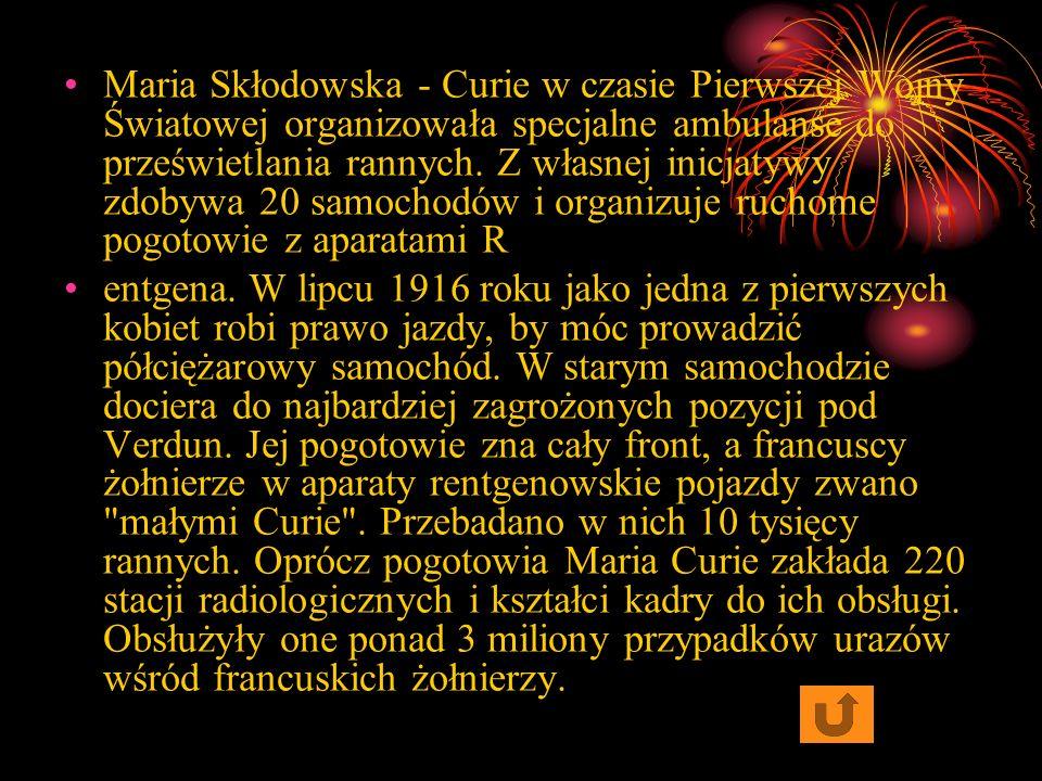 Maria Skłodowska - Curie w czasie Pierwszej Wojny Światowej organizowała specjalne ambulanse do prześwietlania rannych. Z własnej inicjatywy zdobywa 20 samochodów i organizuje ruchome pogotowie z aparatami R