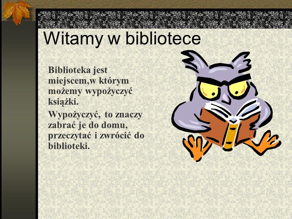Witamy w biblioteceBiblioteka jest miejscem,w którym możemy wypożyczyć książki.