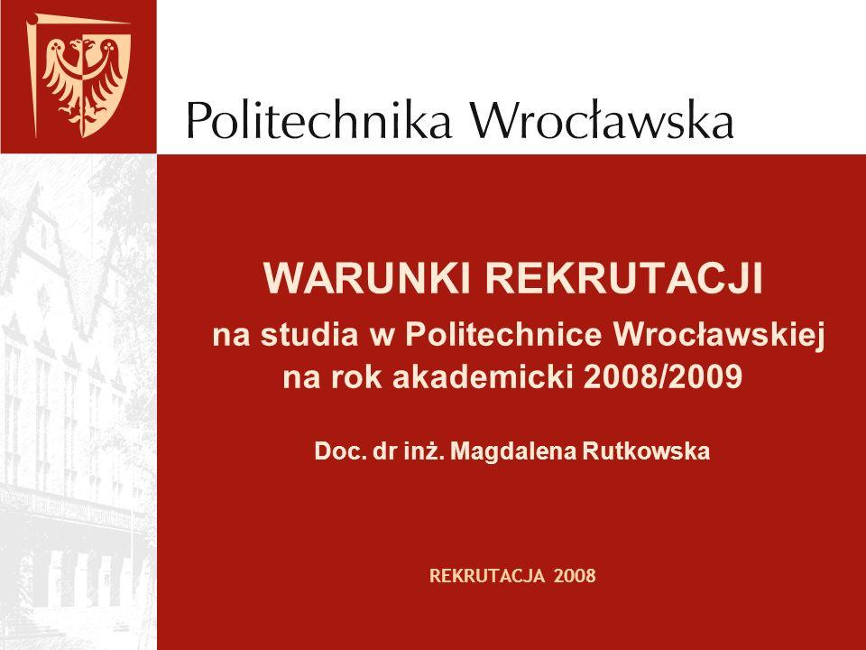 WARUNKI REKRUTACJI na studia w Politechnice Wrocławskiej na rok akademicki 2008/2009 Doc. dr inż. Magdalena Rutkowska