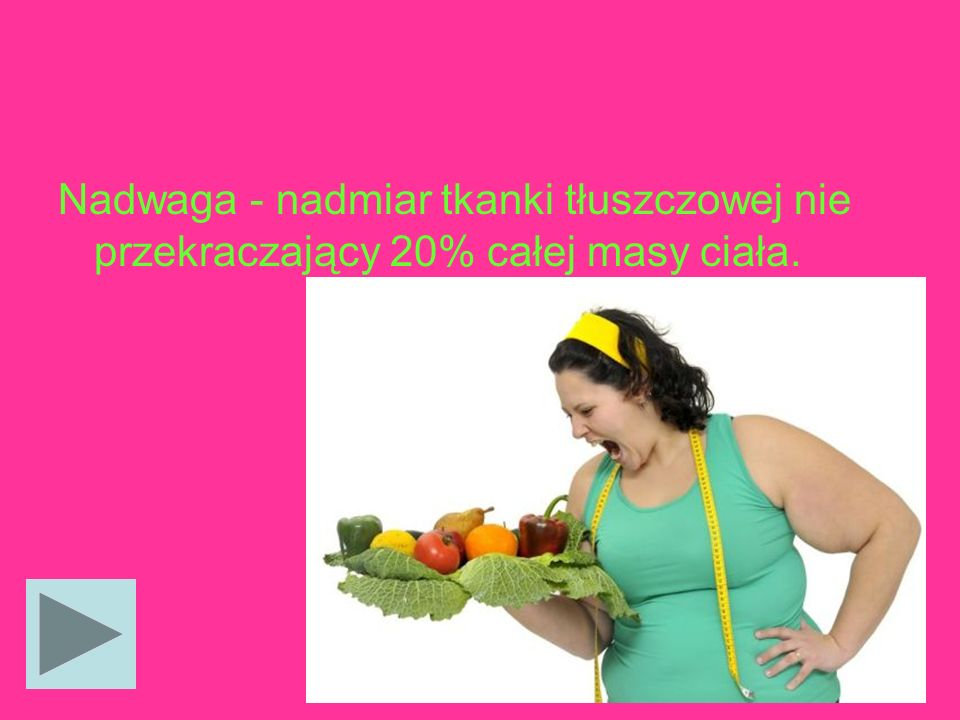 Nadwaga - nadmiar tkanki tłuszczowej nie przekraczający 20% całej masy ciała.