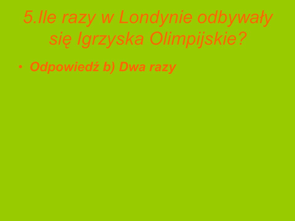 5.Ile razy w Londynie odbywały się Igrzyska Olimpijskie