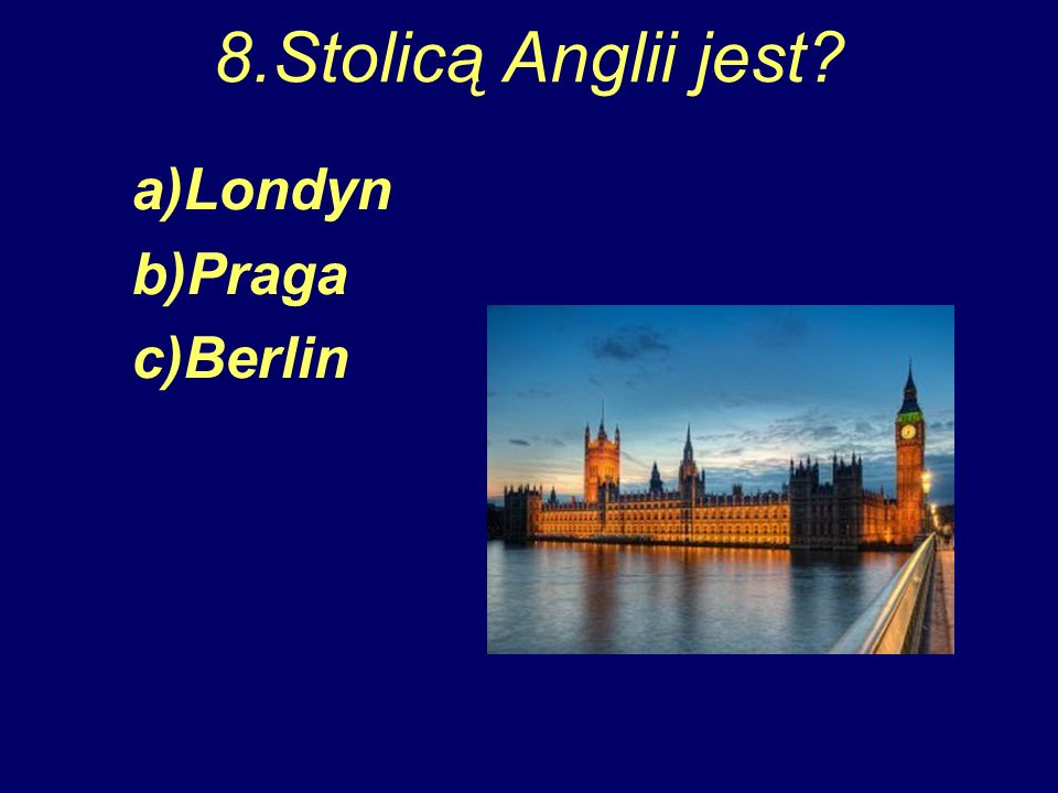 8.Stolicą Anglii jest a)Londyn b)Praga c)Berlin