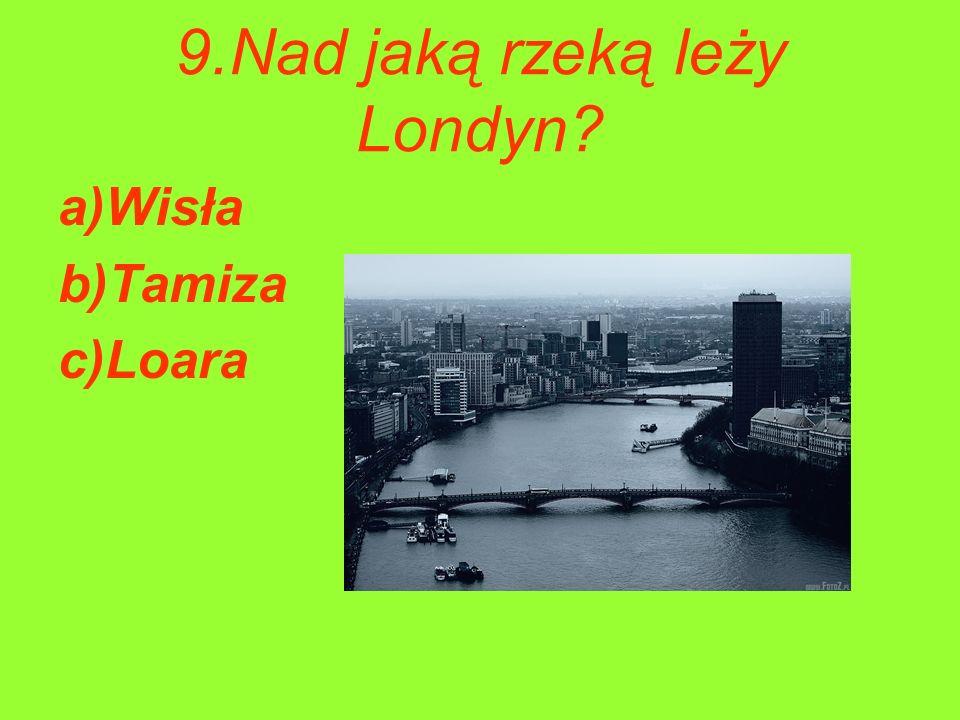 9.Nad jaką rzeką leży Londyn