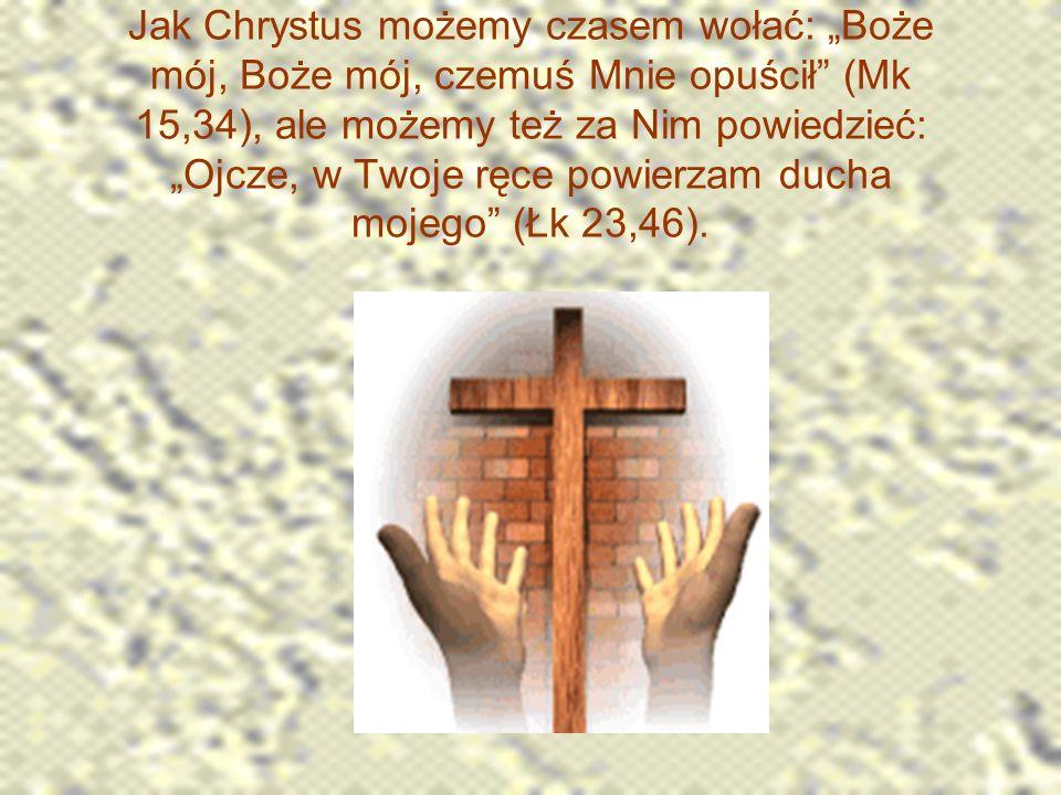"""Jak Chrystus możemy czasem wołać: """"Boże mój, Boże mój, czemuś Mnie opuścił (Mk 15,34), ale możemy też za Nim powiedzieć: """"Ojcze, w Twoje ręce powierzam ducha mojego (Łk 23,46)."""