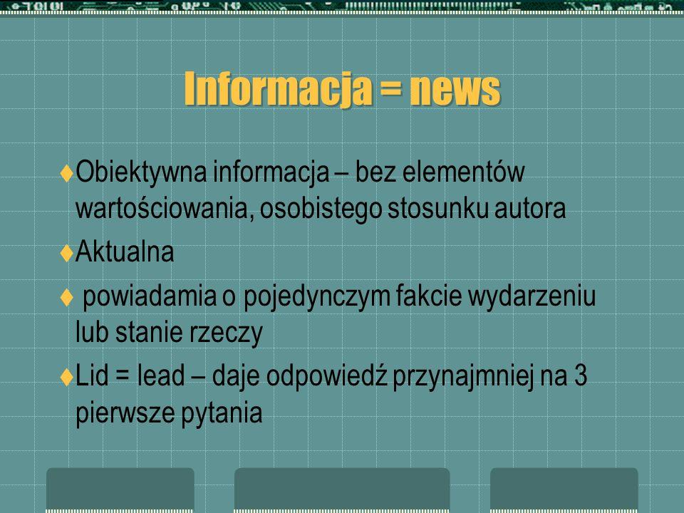 Informacja = newsObiektywna informacja – bez elementów wartościowania, osobistego stosunku autora. Aktualna.