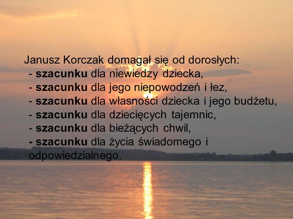Janusz Korczak domagał się od dorosłych: - szacunku dla niewiedzy dziecka, - szacunku dla jego niepowodzeń i łez, - szacunku dla własności dziecka i jego budżetu, - szacunku dla dziecięcych tajemnic, - szacunku dla bieżących chwil, - szacunku dla życia świadomego i odpowiedzialnego.
