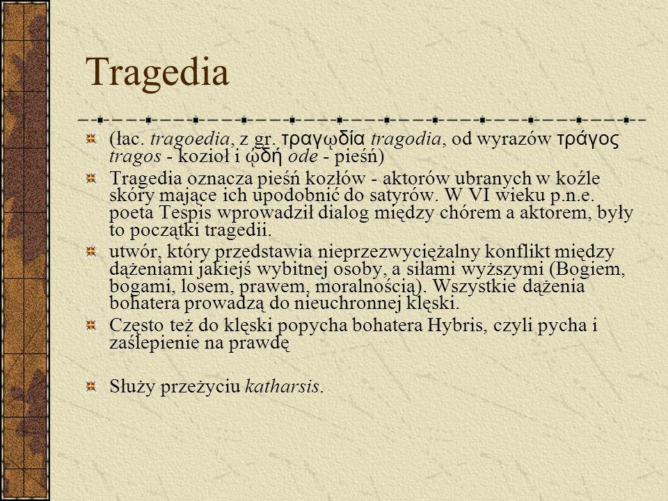 Tragedia (łac. tragoedia, z gr. τραγῳδία tragodia, od wyrazów τράγος tragos - kozioł i ᾠδή ode - pieśń)