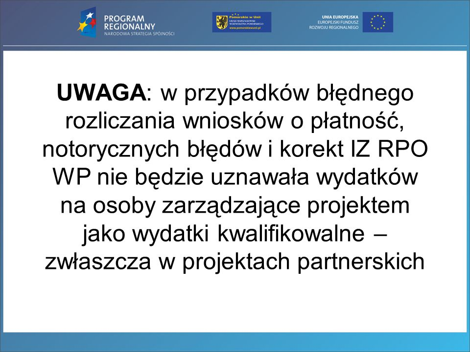 UWAGA: w przypadków błędnego rozliczania wniosków o płatność, notorycznych błędów i korekt IZ RPO WP nie będzie uznawała wydatków na osoby zarządzające projektem jako wydatki kwalifikowalne – zwłaszcza w projektach partnerskich