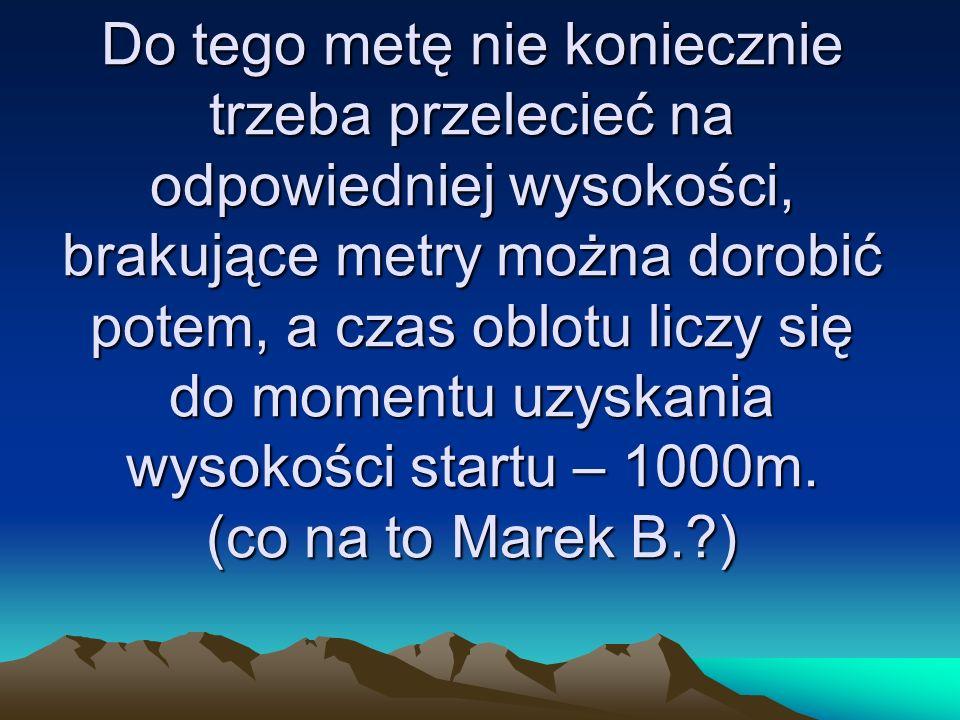 Do tego metę nie koniecznie trzeba przelecieć na odpowiedniej wysokości, brakujące metry można dorobić potem, a czas oblotu liczy się do momentu uzyskania wysokości startu – 1000m.