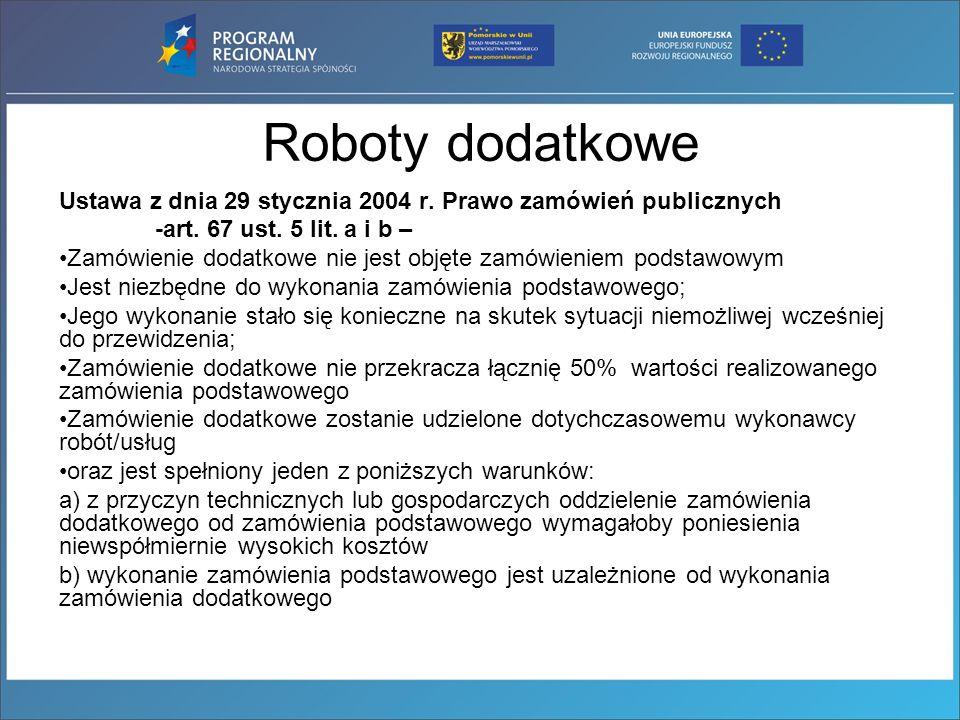 Roboty dodatkowe Ustawa z dnia 29 stycznia 2004 r. Prawo zamówień publicznych. -art. 67 ust. 5 lit. a i b –