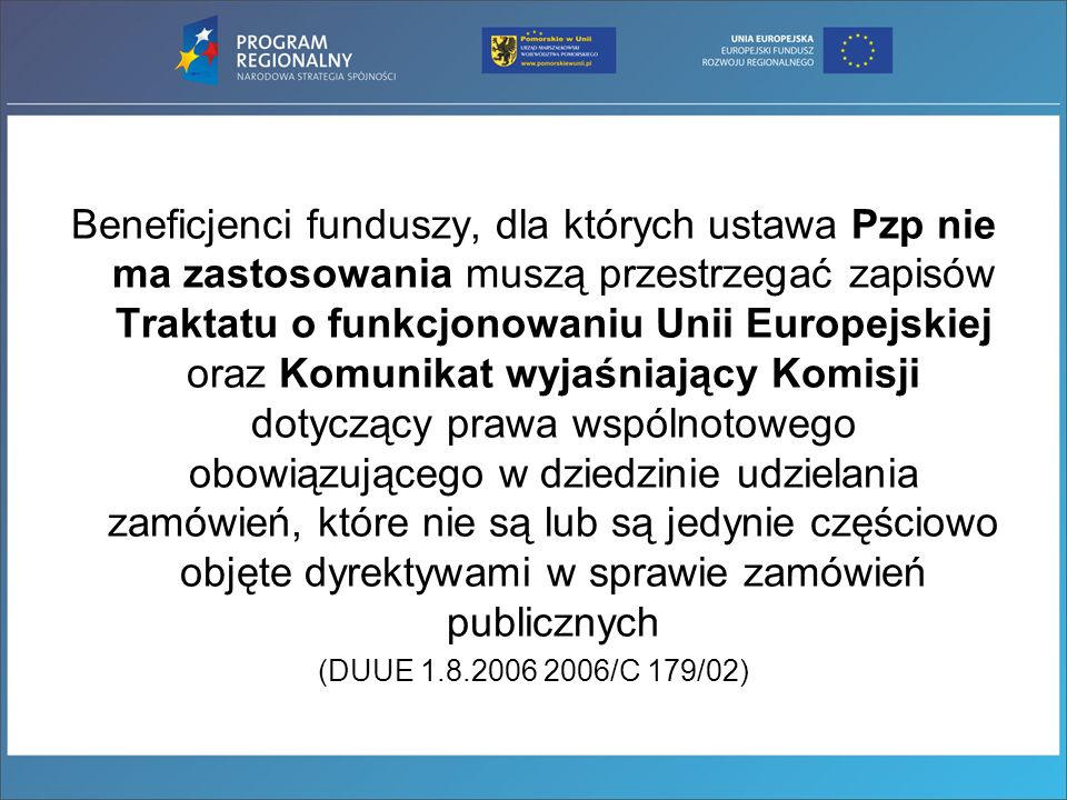 Beneficjenci funduszy, dla których ustawa Pzp nie ma zastosowania muszą przestrzegać zapisów Traktatu o funkcjonowaniu Unii Europejskiej oraz Komunikat wyjaśniający Komisji dotyczący prawa wspólnotowego obowiązującego w dziedzinie udzielania zamówień, które nie są lub są jedynie częściowo objęte dyrektywami w sprawie zamówień publicznych