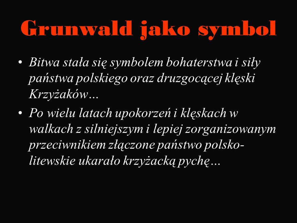 Grunwald jako symbolBitwa stała się symbolem bohaterstwa i siły państwa polskiego oraz druzgocącej klęski Krzyżaków…