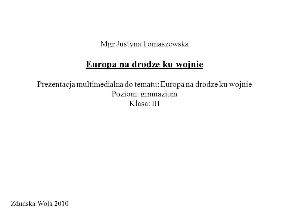 Mgr Justyna Tomaszewska Europa na drodze ku wojnie Prezentacja multimedialna do tematu: Europa na drodze ku wojnie Poziom: gimnazjum Klasa: III