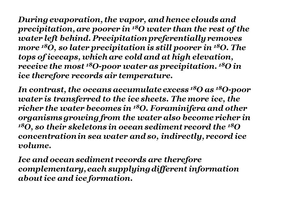 During evaporation, the vapor, and hence clouds and precipitation, are poorer in 18O water than the rest of the water left behind. Precipitation preferentially removes more 18O, so later precipitation is still poorer in 18O. The tops of icecaps, which are cold and at high elevation, receive the most 18O-poor water as precipitation. 18O in ice therefore records air temperature.