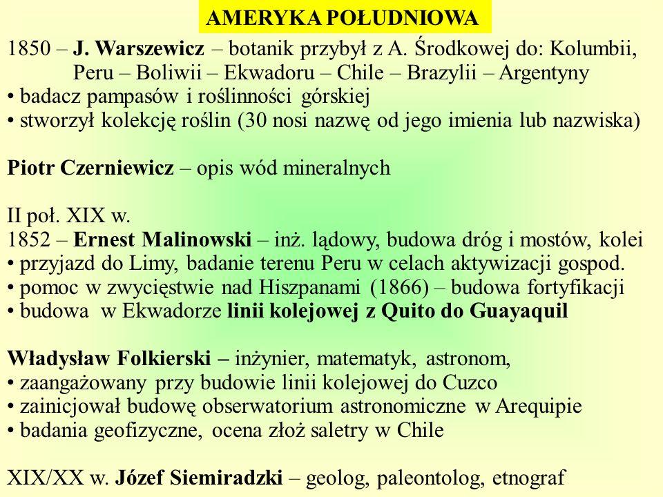 AMERYKA POŁUDNIOWA 1850 – J. Warszewicz – botanik przybył z A. Środkowej do: Kolumbii, Peru – Boliwii – Ekwadoru – Chile – Brazylii – Argentyny.