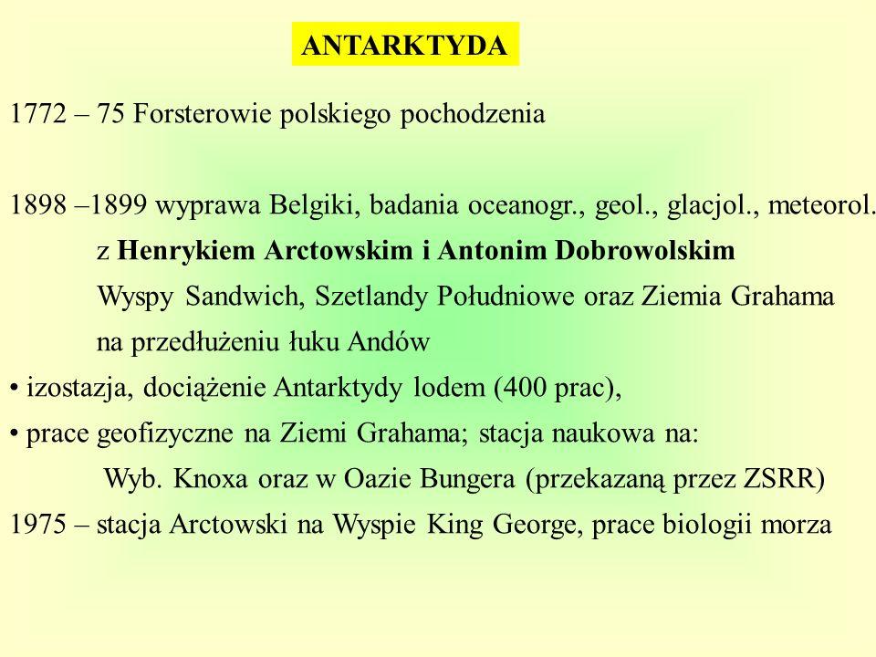ANTARKTYDA 1772 – 75 Forsterowie polskiego pochodzenia. 1898 –1899 wyprawa Belgiki, badania oceanogr., geol., glacjol., meteorol.