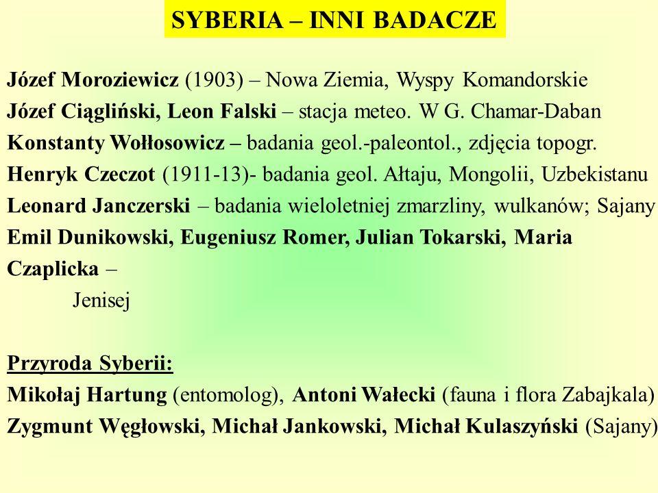 SYBERIA – INNI BADACZE Józef Moroziewicz (1903) – Nowa Ziemia, Wyspy Komandorskie. Józef Ciągliński, Leon Falski – stacja meteo. W G. Chamar-Daban.