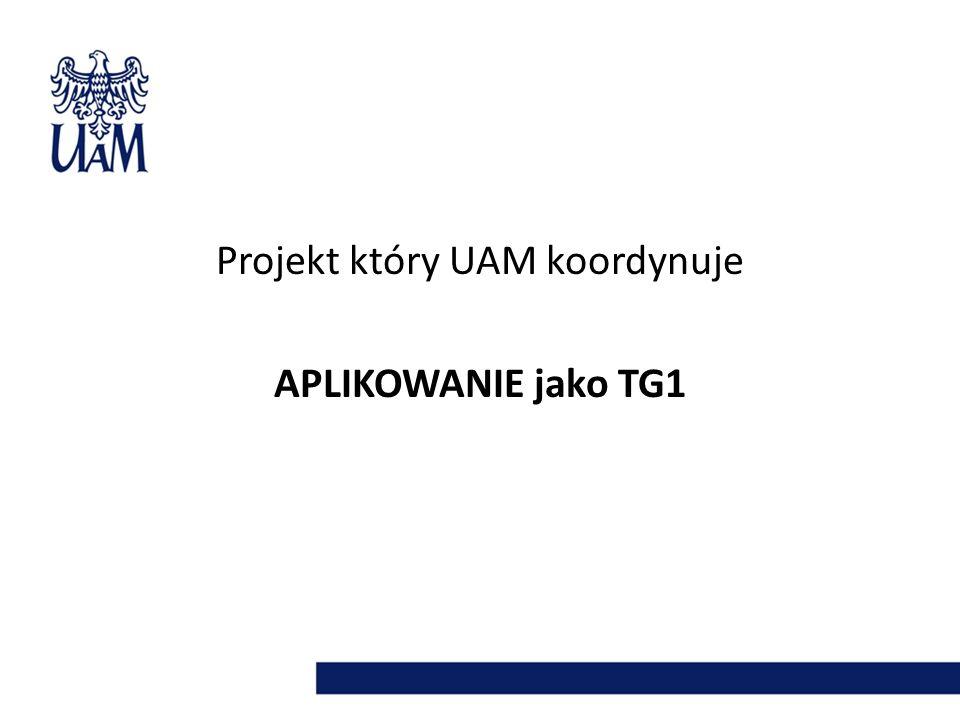 Projekt który UAM koordynuje APLIKOWANIE jako TG1