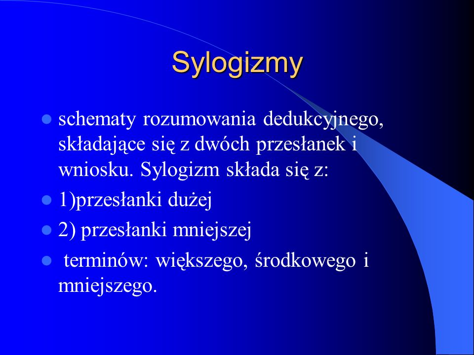Sylogizmy schematy rozumowania dedukcyjnego, składające się z dwóch przesłanek i wniosku. Sylogizm składa się z: