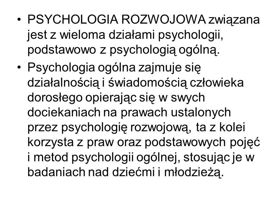 PSYCHOLOGIA ROZWOJOWA związana jest z wieloma działami psychologii, podstawowo z psychologią ogólną.