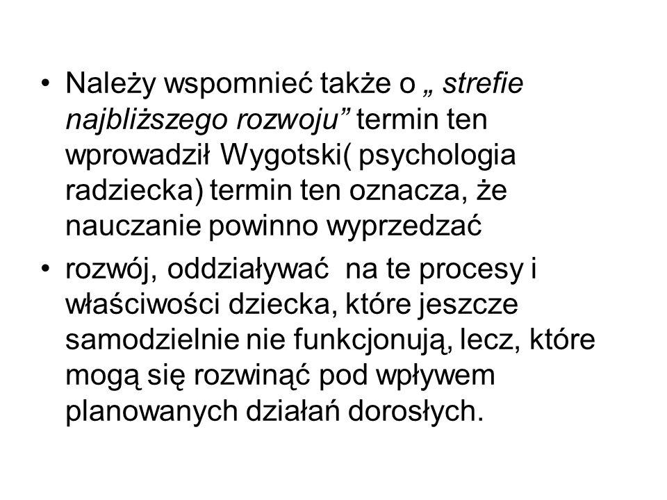 """Należy wspomnieć także o """" strefie najbliższego rozwoju termin ten wprowadził Wygotski( psychologia radziecka) termin ten oznacza, że nauczanie powinno wyprzedzać"""