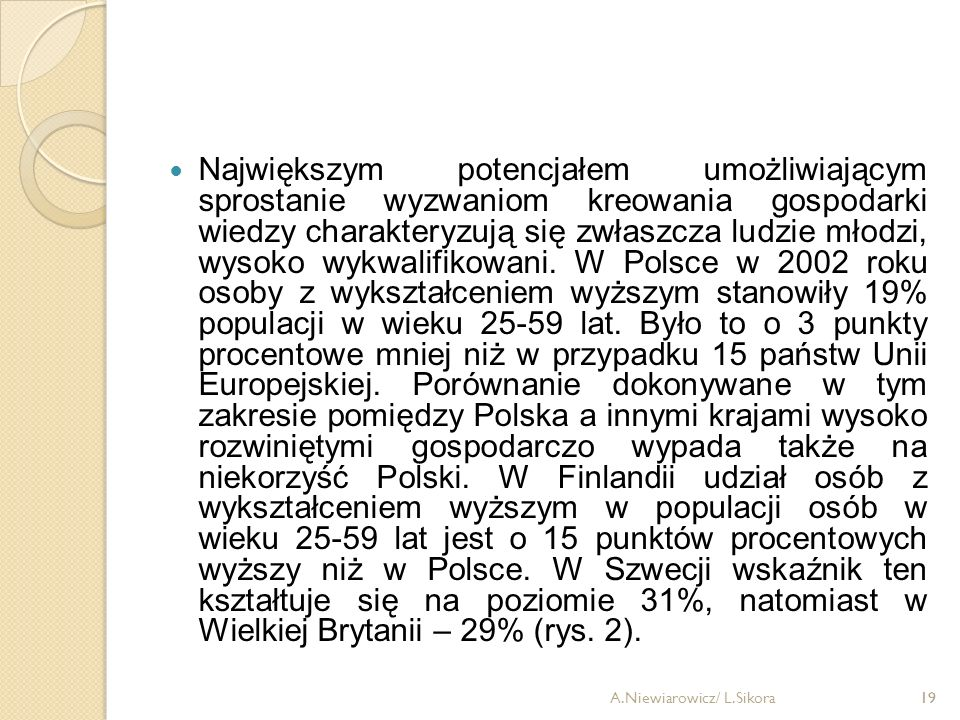 Największym potencjałem umożliwiającym sprostanie wyzwaniom kreowania gospodarki wiedzy charakteryzują się zwłaszcza ludzie młodzi, wysoko wykwalifikowani. W Polsce w 2002 roku osoby z wykształceniem wyższym stanowiły 19% populacji w wieku 25-59 lat. Było to o 3 punkty procentowe mniej niż w przypadku 15 państw Unii Europejskiej. Porównanie dokonywane w tym zakresie pomiędzy Polska a innymi krajami wysoko rozwiniętymi gospodarczo wypada także na niekorzyść Polski. W Finlandii udział osób z wykształceniem wyższym w populacji osób w wieku 25-59 lat jest o 15 punktów procentowych wyższy niż w Polsce. W Szwecji wskaźnik ten kształtuje się na poziomie 31%, natomiast w Wielkiej Brytanii – 29% (rys. 2).