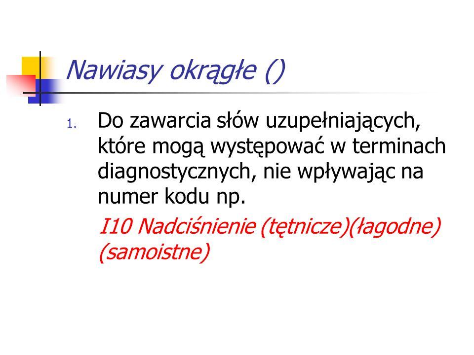 Nawiasy okrągłe () Do zawarcia słów uzupełniających, które mogą występować w terminach diagnostycznych, nie wpływając na numer kodu np.