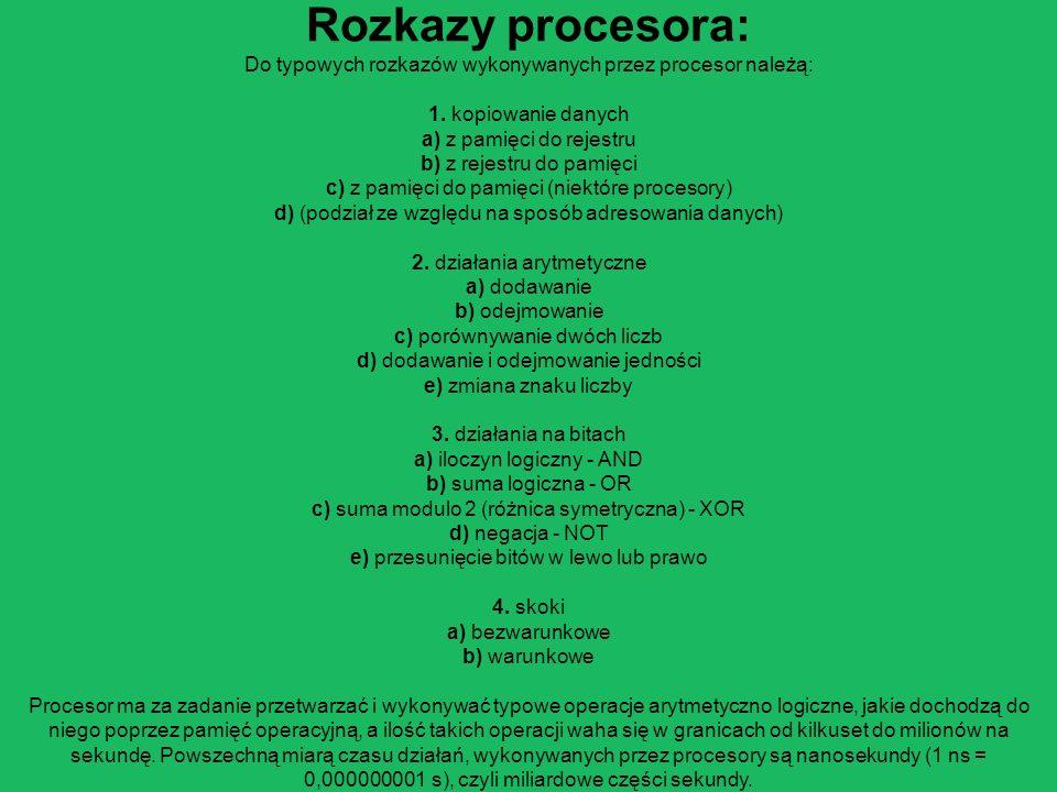 Rozkazy procesora: Do typowych rozkazów wykonywanych przez procesor należą: 1. kopiowanie danych a) z pamięci do rejestru b) z rejestru do pamięci c) z pamięci do pamięci (niektóre procesory) d) (podział ze względu na sposób adresowania danych) 2. działania arytmetyczne a) dodawanie b) odejmowanie c) porównywanie dwóch liczb d) dodawanie i odejmowanie jedności e) zmiana znaku liczby 3. działania na bitach a) iloczyn logiczny - AND b) suma logiczna - OR c) suma modulo 2 (różnica symetryczna) - XOR d) negacja - NOT e) przesunięcie bitów w lewo lub prawo 4. skoki a) bezwarunkowe b) warunkowe Procesor ma za zadanie przetwarzać i wykonywać typowe operacje arytmetyczno logiczne, jakie dochodzą do niego poprzez pamięć operacyjną, a ilość takich operacji waha się w granicach od kilkuset do milionów na sekundę.