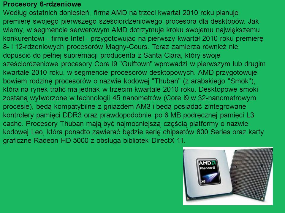 Procesory 6-rdzeniowe Według ostatnich doniesień, firma AMD na trzeci kwartał 2010 roku planuje premierę swojego pierwszego sześciordzeniowego procesora dla desktopów.