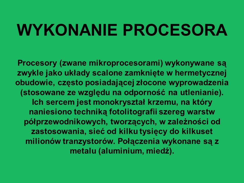 WYKONANIE PROCESORA Procesory (zwane mikroprocesorami) wykonywane są zwykle jako układy scalone zamknięte w hermetycznej obudowie, często posiadającej złocone wyprowadzenia (stosowane ze względu na odporność na utlenianie).