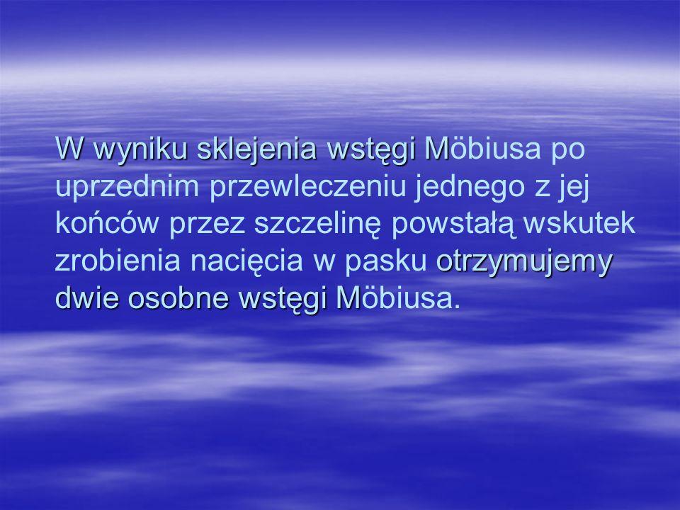 W wyniku sklejenia wstęgi Möbiusa po uprzednim przewleczeniu jednego z jej końców przez szczelinę powstałą wskutek zrobienia nacięcia w pasku otrzymujemy dwie osobne wstęgi Möbiusa.